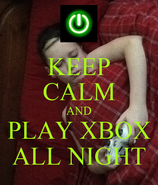 KEEP CALM AND PLAY XBOX ALL NIGHT