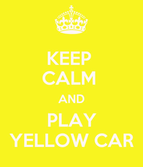 KEEP  CALM  AND PLAY YELLOW CAR