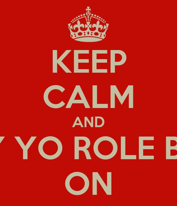 KEEP CALM AND PLAY YO ROLE BITCG ON