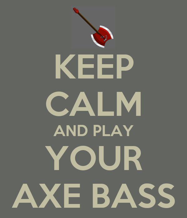 KEEP CALM AND PLAY YOUR AXE BASS