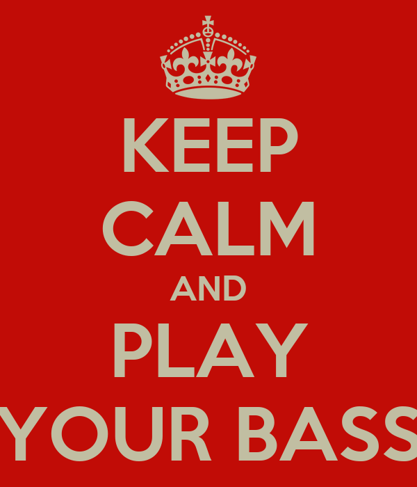KEEP CALM AND PLAY YOUR BASS