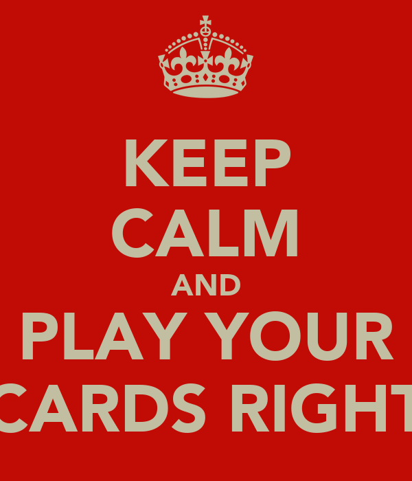 KEEP CALM AND PLAY YOUR CARDS RIGHT