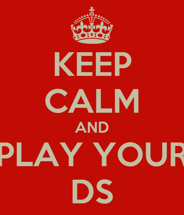 KEEP CALM AND PLAY YOUR DS