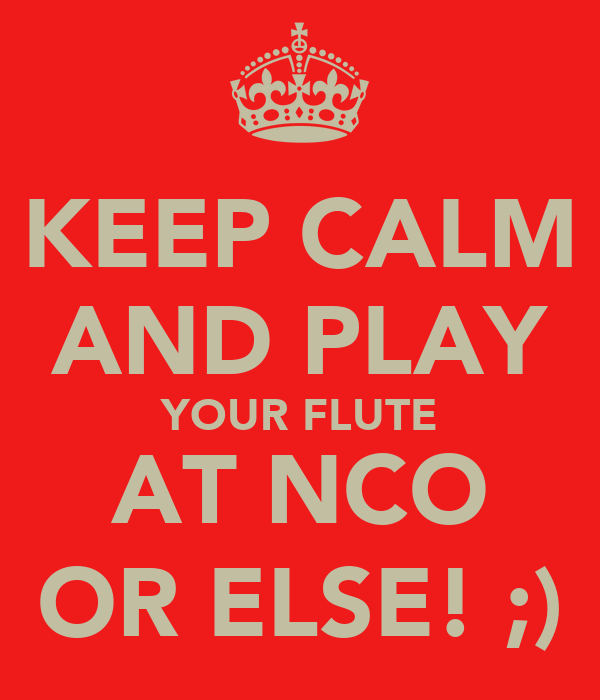KEEP CALM AND PLAY YOUR FLUTE AT NCO OR ELSE! ;)