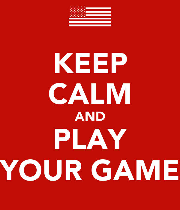 KEEP CALM AND PLAY YOUR GAME