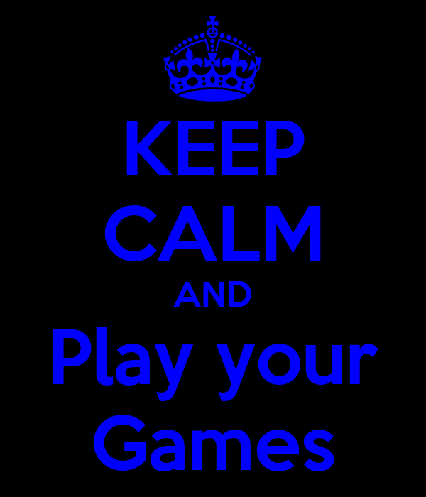 KEEP CALM AND Play your Games