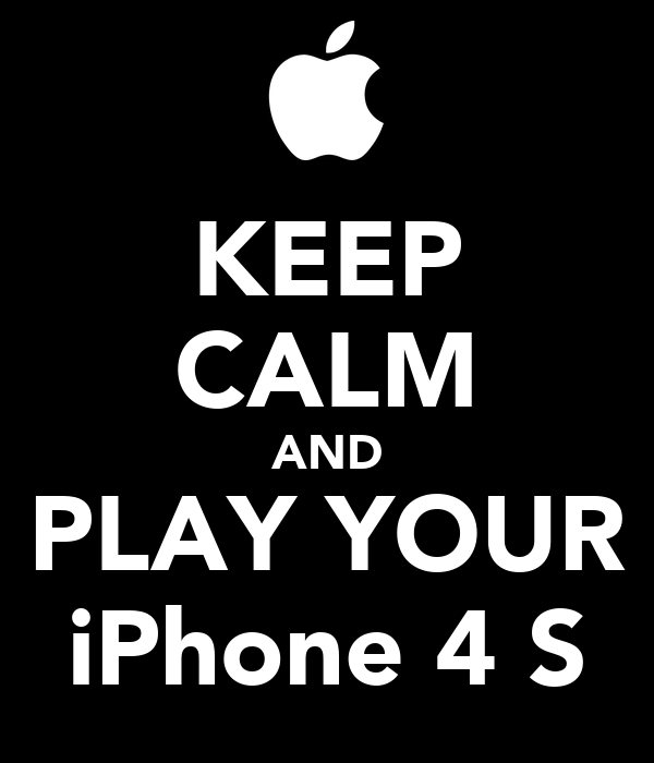 KEEP CALM AND PLAY YOUR iPhone 4 S