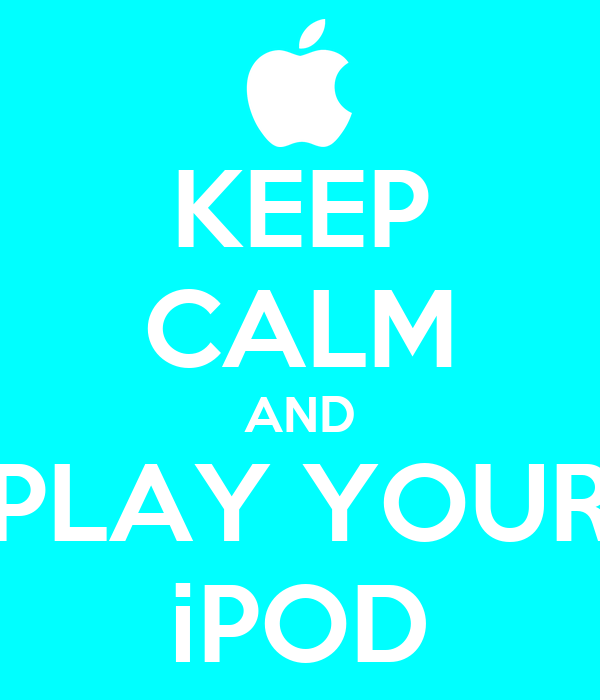 KEEP CALM AND PLAY YOUR iPOD