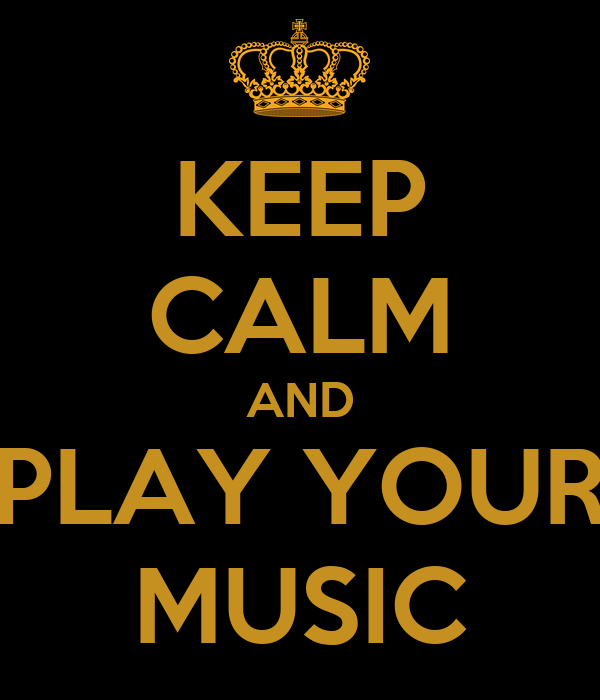KEEP CALM AND PLAY YOUR MUSIC
