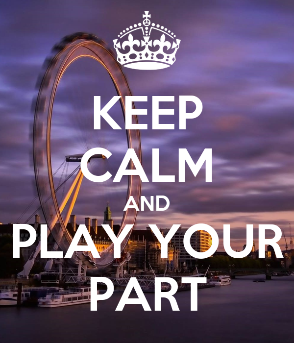 KEEP CALM AND PLAY YOUR PART
