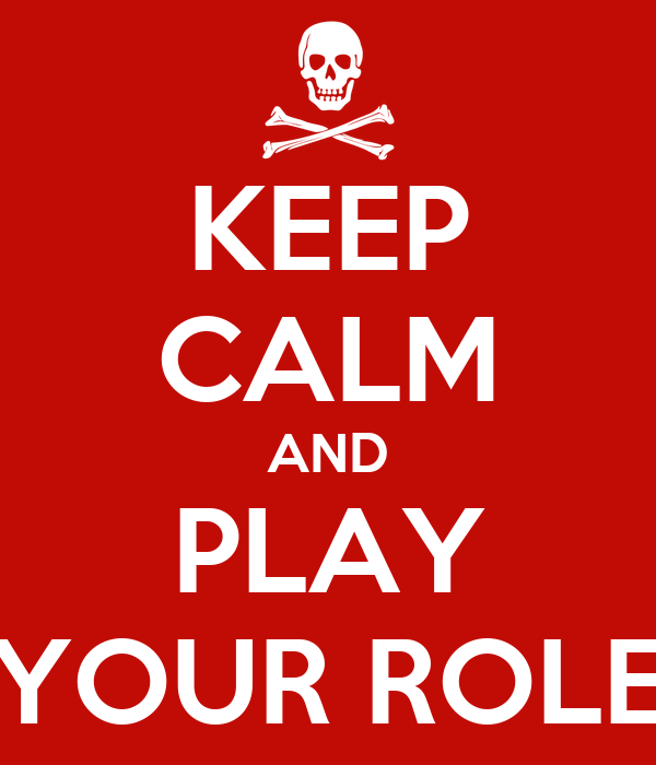 KEEP CALM AND PLAY YOUR ROLE