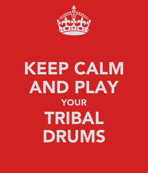 KEEP CALM AND PLAY YOUR TRIBAL DRUMS