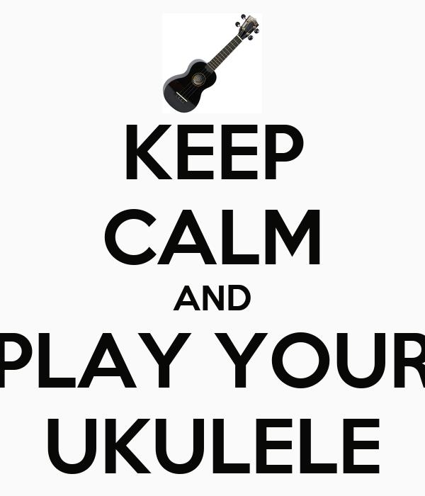 KEEP CALM AND PLAY YOUR UKULELE