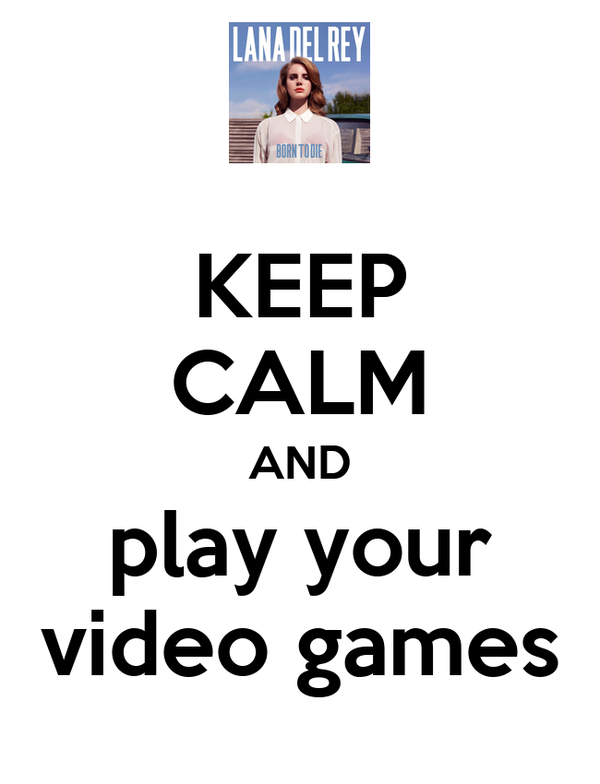 KEEP CALM AND play your video games
