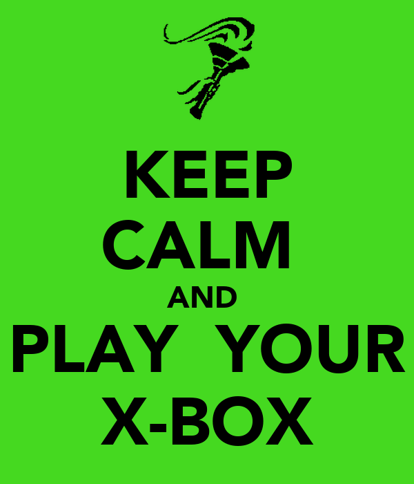 KEEP CALM  AND  PLAY  YOUR X-BOX