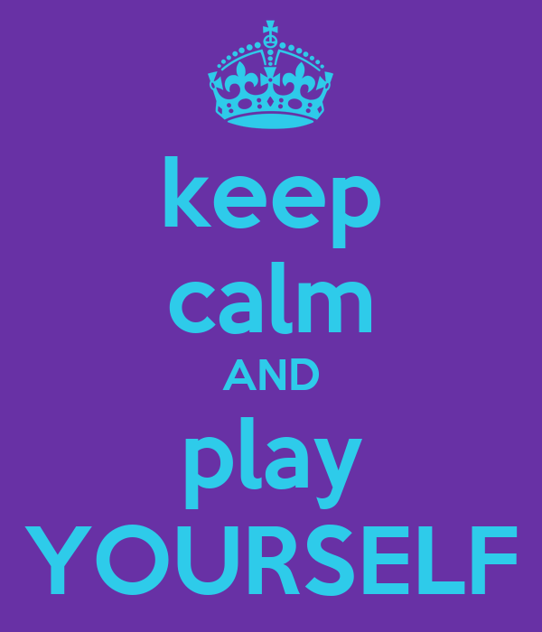 keep calm AND play YOURSELF