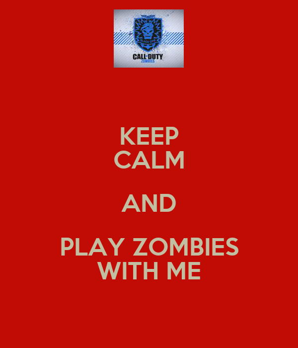 KEEP CALM AND PLAY ZOMBIES WITH ME