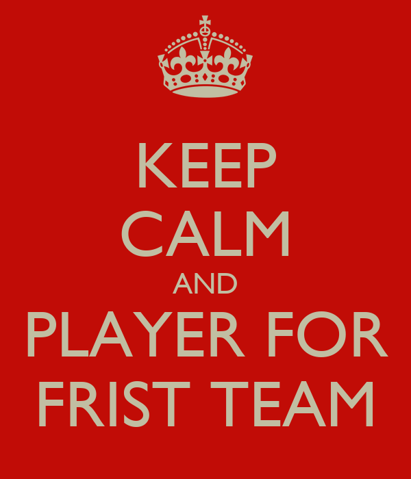 KEEP CALM AND PLAYER FOR FRIST TEAM
