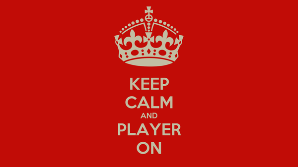 KEEP CALM AND PLAYER ON