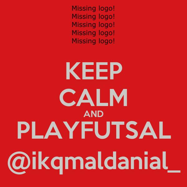 KEEP CALM AND PLAYFUTSAL @ikqmaldanial_