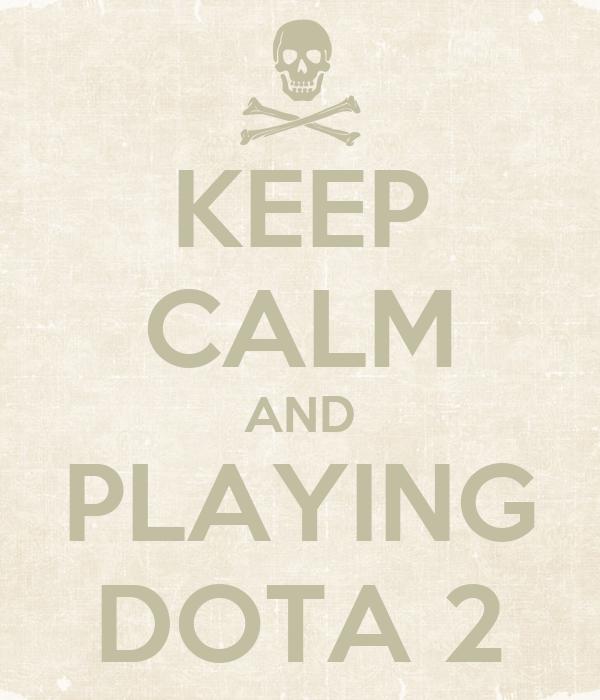 KEEP CALM AND PLAYING DOTA 2