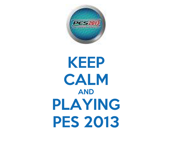 KEEP CALM AND PLAYING PES 2013