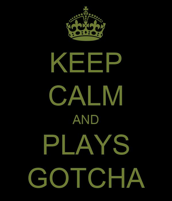 KEEP CALM AND PLAYS GOTCHA