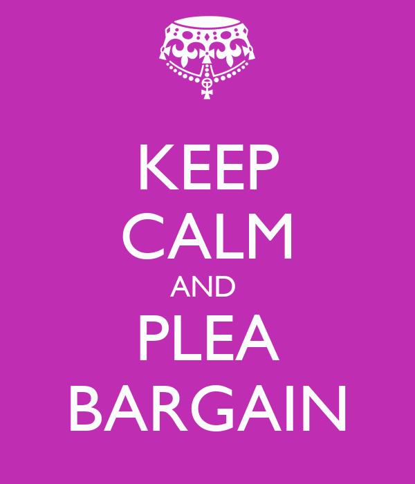 KEEP CALM AND  PLEA BARGAIN