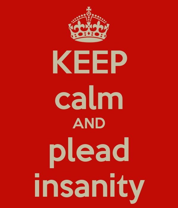 KEEP calm AND plead insanity