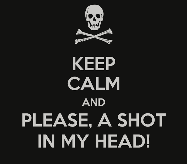 KEEP CALM AND PLEASE, A SHOT IN MY HEAD!