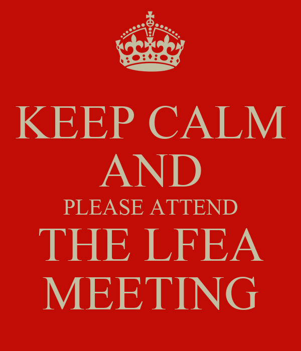 KEEP CALM AND PLEASE ATTEND THE LFEA MEETING