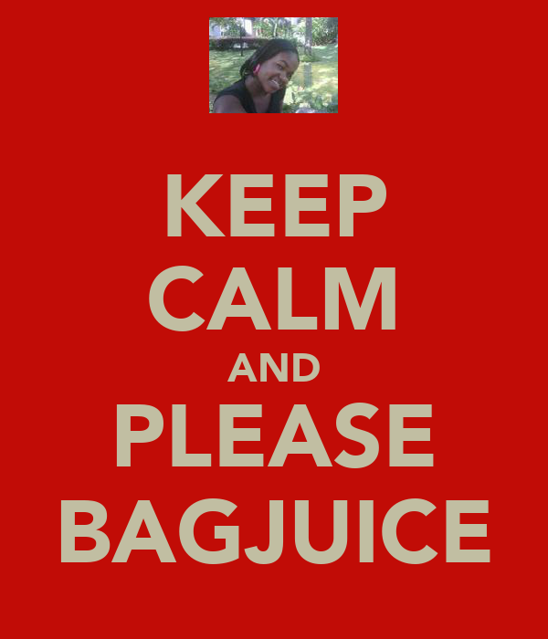 KEEP CALM AND PLEASE BAGJUICE
