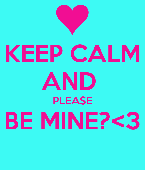 KEEP CALM AND  PLEASE BE MINE?<3