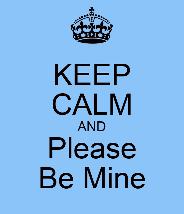 KEEP CALM AND Please Be Mine
