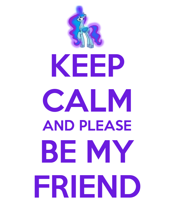 KEEP CALM AND PLEASE BE MY FRIEND