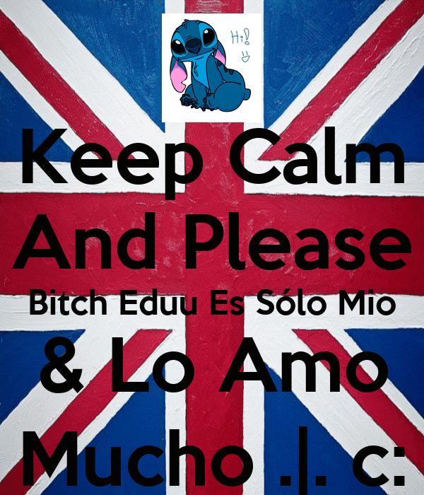 Keep Calm And Please Bitch Eduu Es Sólo Mio & Lo Amo Mucho .|. c: