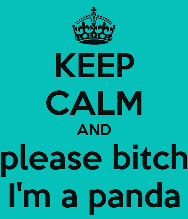 KEEP CALM AND please bitch I'm a panda