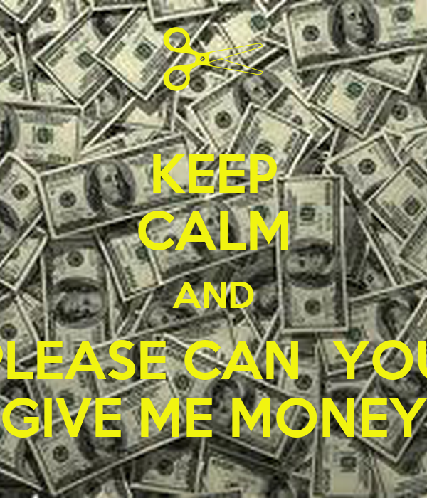 KEEP CALM AND PLEASE CAN  YOU  GIVE ME MONEY