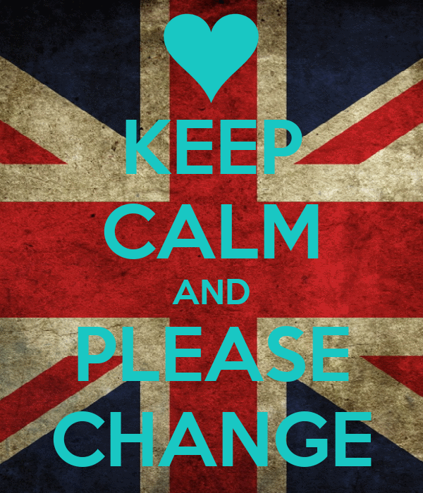 KEEP CALM AND PLEASE CHANGE