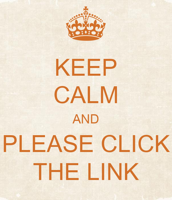 KEEP CALM AND PLEASE CLICK THE LINK