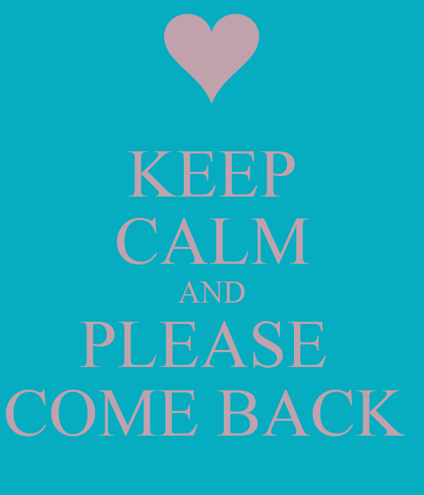 KEEP CALM AND PLEASE  COME BACK