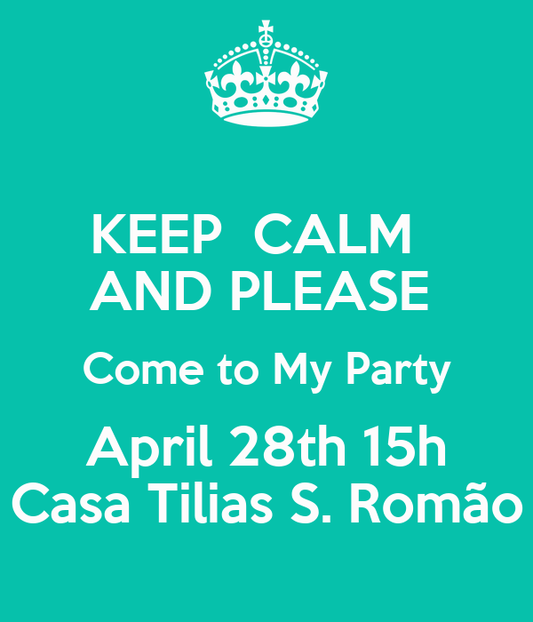 KEEP  CALM   AND PLEASE  Come to My Party April 28th 15h Casa Tilias S. Romão