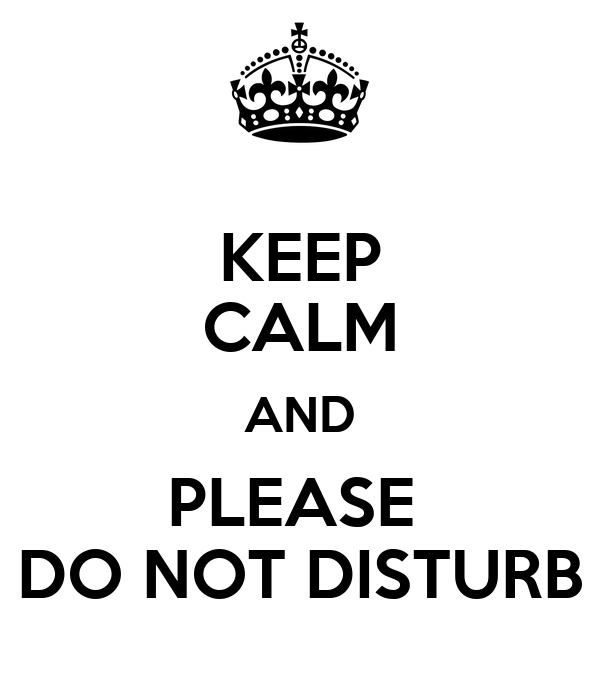 KEEP CALM AND PLEASE  DO NOT DISTURB