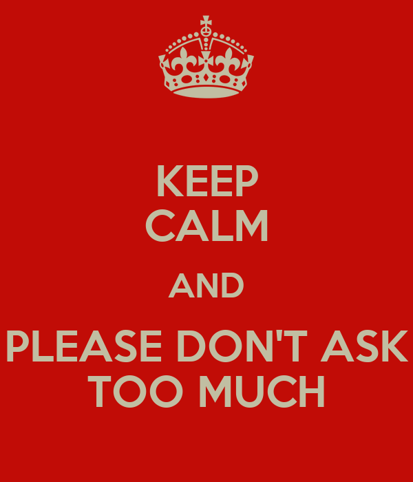 KEEP CALM AND PLEASE DON'T ASK TOO MUCH