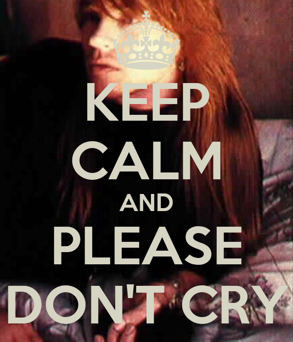 KEEP CALM AND PLEASE DON'T CRY