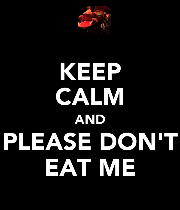 KEEP CALM AND PLEASE DON'T EAT ME