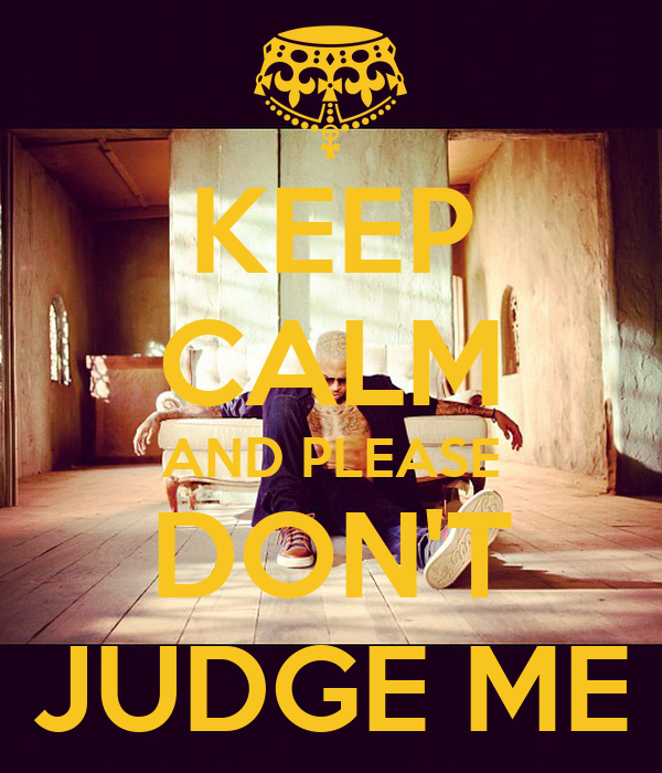 KEEP CALM AND PLEASE DON'T JUDGE ME