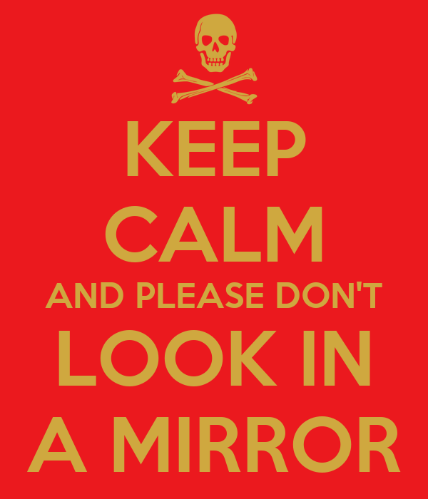 KEEP CALM AND PLEASE DON'T LOOK IN A MIRROR