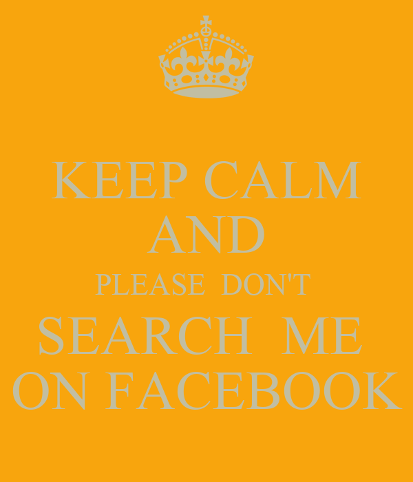 KEEP CALM AND PLEASE  DON'T  SEARCH  ME  ON FACEBOOK