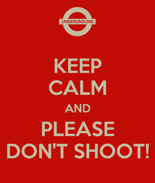 KEEP CALM AND PLEASE DON'T SHOOT!